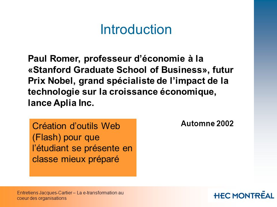 Entretiens Jacques-Cartier – La e-transformation au coeur des organisations Introduction «Technology Will Reshape Research Universities Dramatically» National Academy of Sciences 20 novembre 2002 Innovations technologiques sans pareil qui changent la relation entre les individus et la connaissance Remise en question des cours magistraux Nouveau rôle pour les professeurs (coach) Compétition des universités privées à but lucratif Sous-utilisation des technologies par le corps professoral