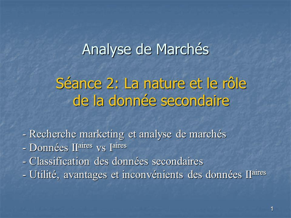 1 Analyse de Marchés Séance 2: La nature et le rôle de la donnée secondaire - Recherche marketing et analyse de marchés - Données II aires vs I aires - Classification des données secondaires - Utilité, avantages et inconvénients des données II aires