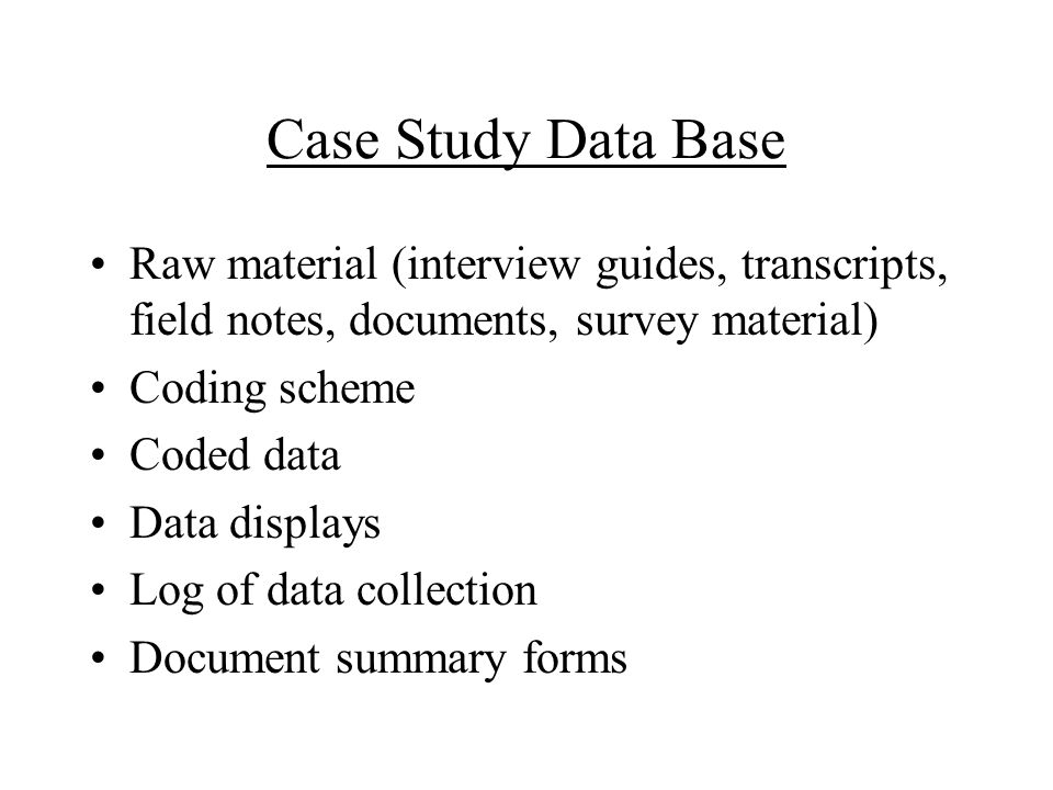 Case Study Data Base Raw material (interview guides, transcripts, field notes, documents, survey material) Coding scheme Coded data Data displays Log of data collection Document summary forms