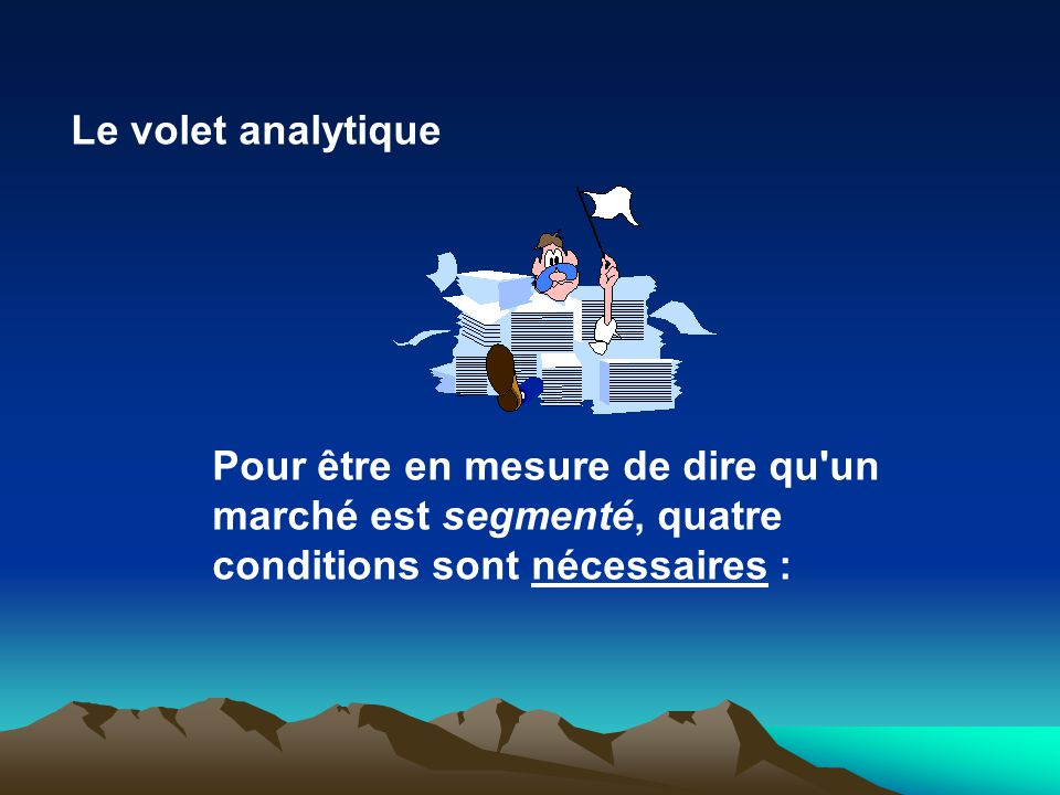 Le volet analytique Pour être en mesure de dire qu un marché est segmenté, quatre conditions sont nécessaires :