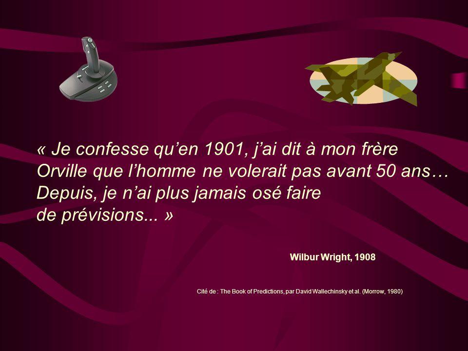 « Je confesse quen 1901, jai dit à mon frère Orville que lhomme ne volerait pas avant 50 ans… Depuis, je nai plus jamais osé faire de prévisions... »
