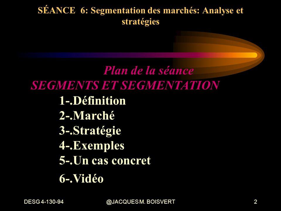 DESG 4-130-94@JACQUES M. BOISVERT2 SÉANCE 6: Segmentation des marchés: Analyse et stratégies Plan de la séance SEGMENTS ET SEGMENTATION 1-.Définition