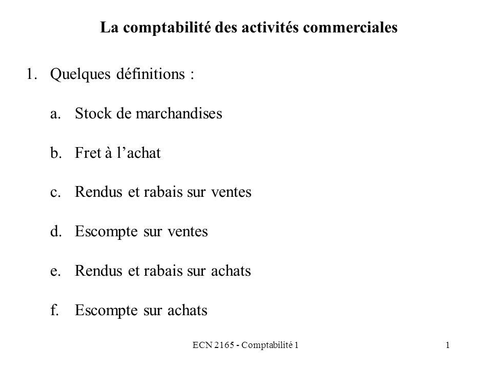 ECN 2165 - Comptabilité 12 La comptabilité des activités commerciales 2.Quelques équations : a.Équation de la Marge bénéficiaire brute (MBB) Ventes nettes – CMV = MBB 100 % - % = % Ventes nettes = Ventes – Rendus et rabais sur ventes a.Équation du coût des marchandises vendues (CMV) CMV = S + A + FA + D – RR/A – S