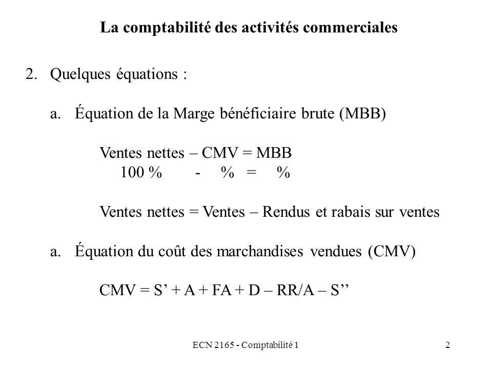 ECN 2165 - Comptabilité 12 La comptabilité des activités commerciales 2.Quelques équations : a.Équation de la Marge bénéficiaire brute (MBB) Ventes ne