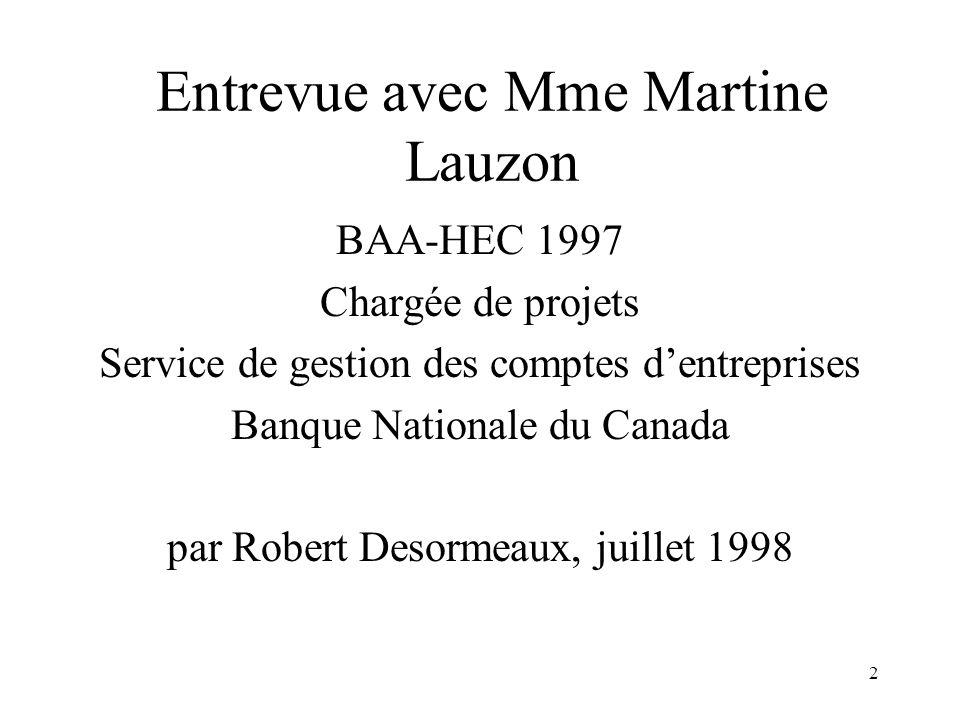 2 Entrevue avec Mme Martine Lauzon BAA-HEC 1997 Chargée de projets Service de gestion des comptes dentreprises Banque Nationale du Canada par Robert D