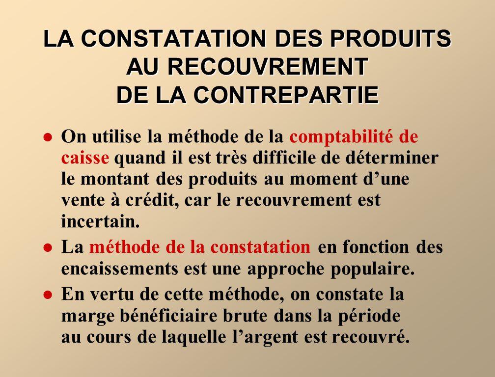 LA CONSTATATION DES PRODUITS AU RECOUVREMENT DE LA CONTREPARTIE On utilise la méthode de la comptabilité de caisse quand il est très difficile de déte