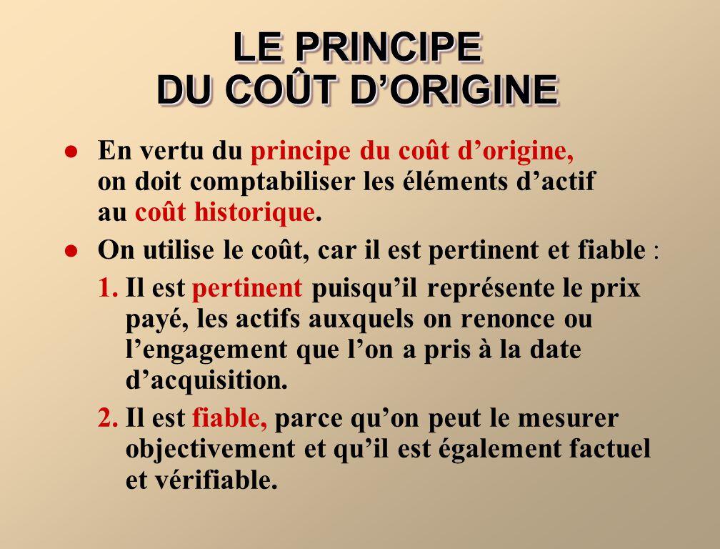 LE PRINCIPE DU COÛT DORIGINE En vertu du principe du coût dorigine, on doit comptabiliser les éléments dactif au coût historique. On utilise le coût,