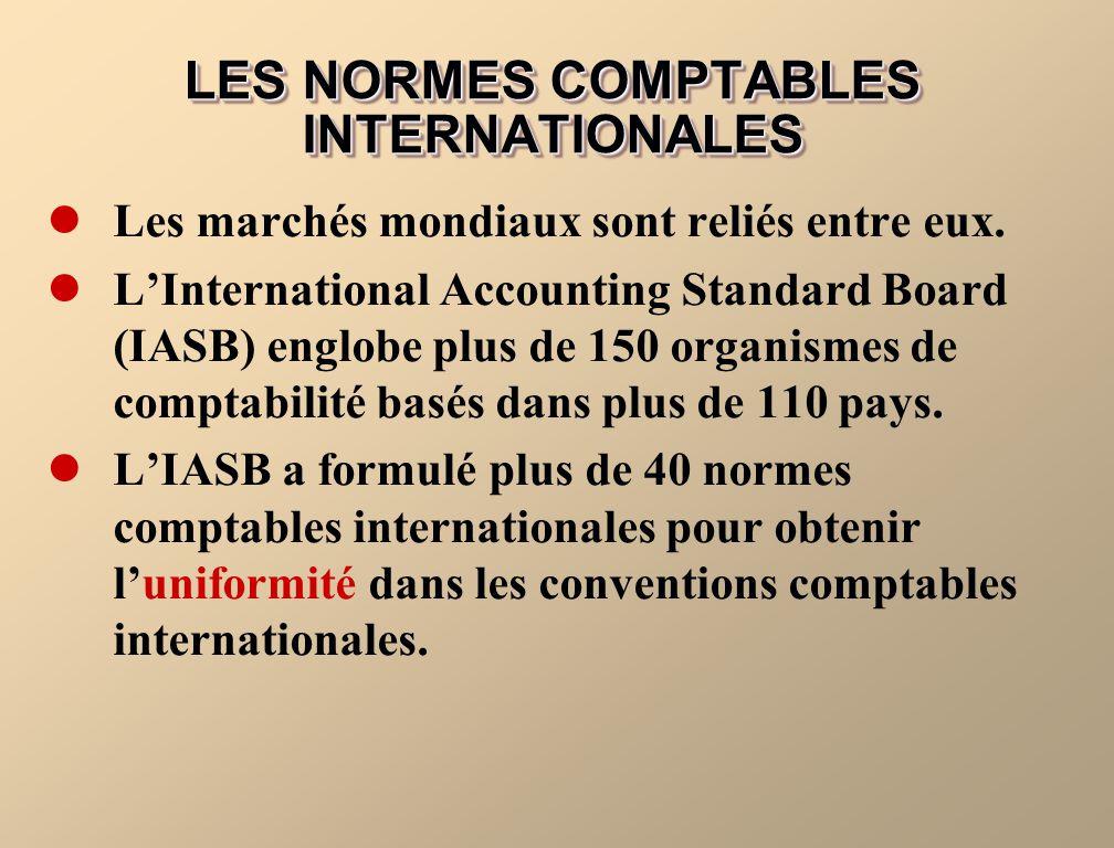 LES NORMES COMPTABLES INTERNATIONALES Les marchés mondiaux sont reliés entre eux. LInternational Accounting Standard Board (IASB) englobe plus de 150