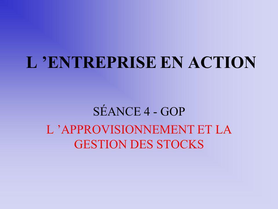 L ENTREPRISE EN ACTION SÉANCE 4 - GOP L APPROVISIONNEMENT ET LA GESTION DES STOCKS