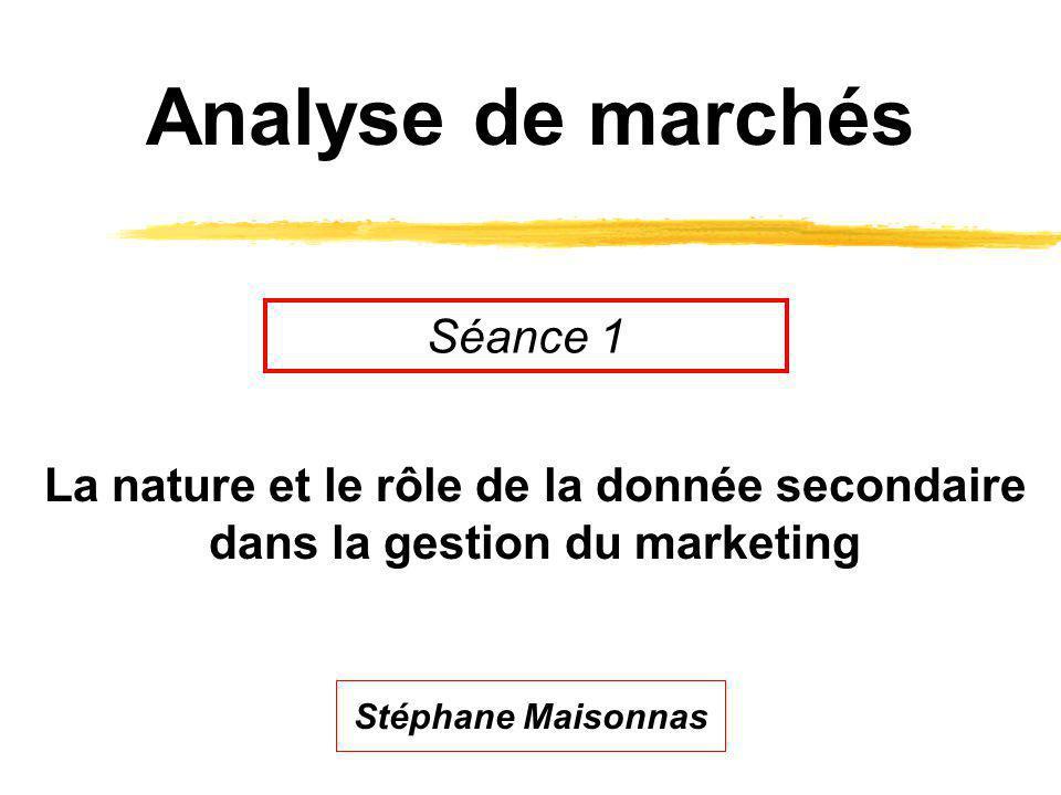 Analyse de marchés La nature et le rôle de la donnée secondaire dans la gestion du marketing Séance 1 Stéphane Maisonnas