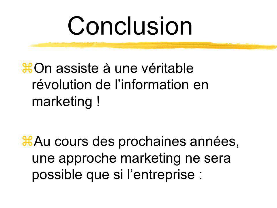 Conclusion zOn assiste à une véritable révolution de linformation en marketing ! zAu cours des prochaines années, une approche marketing ne sera possi