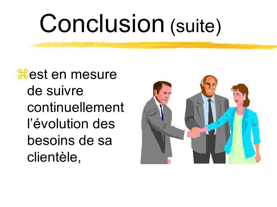 Conclusion (suite) zest en mesure de suivre continuellement lévolution des besoins de sa clientèle,