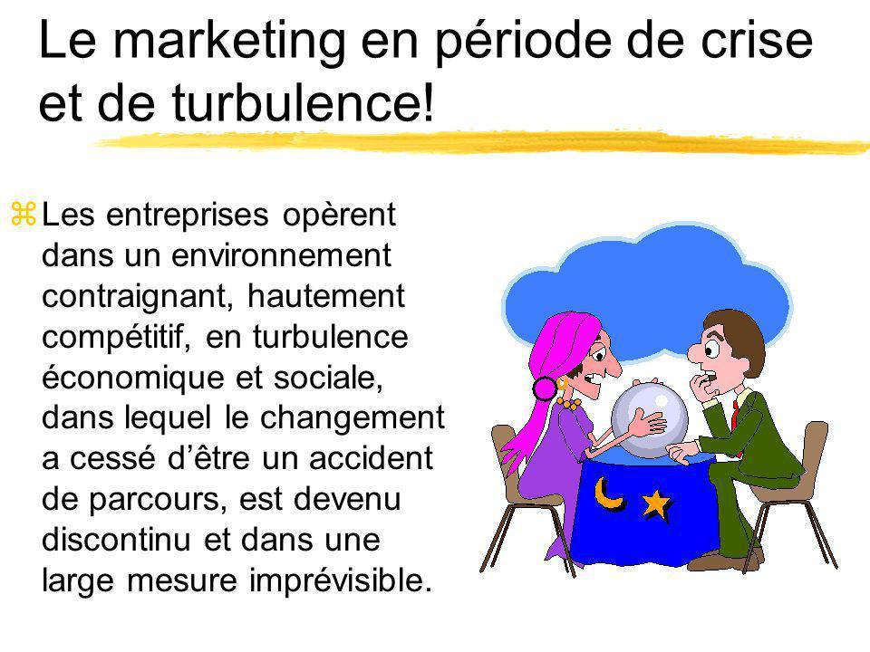 Le marketing en période de crise et de turbulence! zLes entreprises opèrent dans un environnement contraignant, hautement compétitif, en turbulence éc