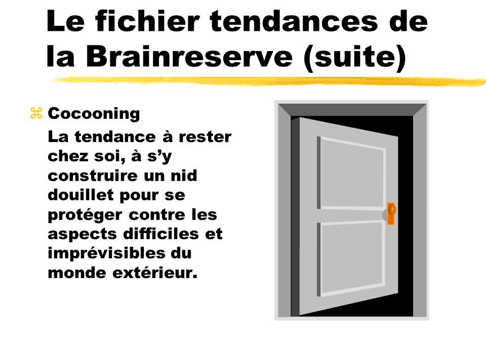 Le fichier tendances de la Brainreserve (suite) zCocooning La tendance à rester chez soi, à sy construire un nid douillet pour se protéger contre les aspects difficiles et imprévisibles du monde extérieur.