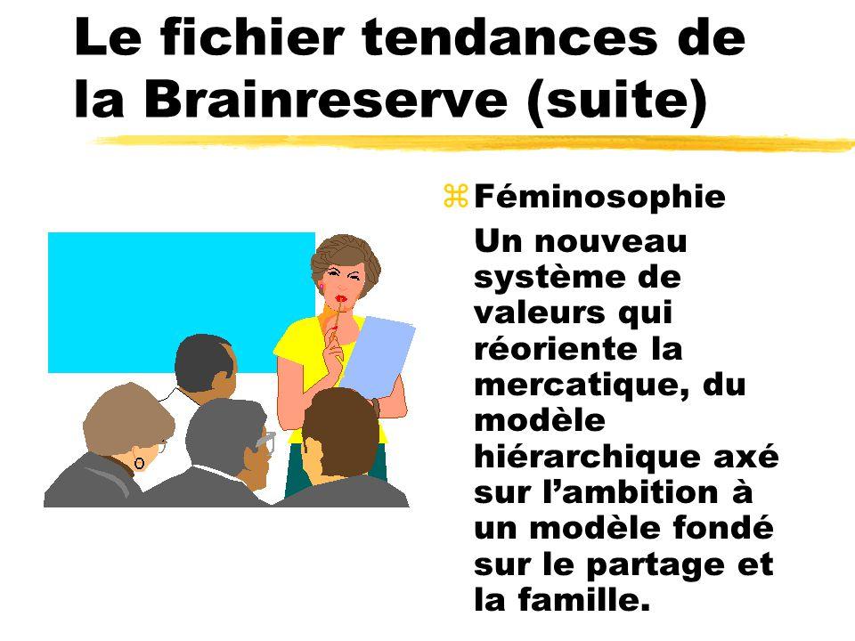 Le fichier tendances de la Brainreserve (suite) zFéminosophie Un nouveau système de valeurs qui réoriente la mercatique, du modèle hiérarchique axé sur lambition à un modèle fondé sur le partage et la famille.