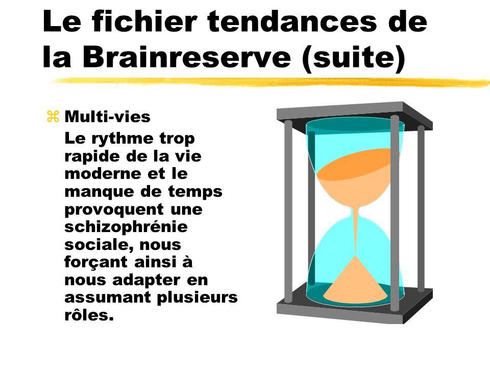 Le fichier tendances de la Brainreserve (suite) zMulti-vies Le rythme trop rapide de la vie moderne et le manque de temps provoquent une schizophrénie sociale, nous forçant ainsi à nous adapter en assumant plusieurs rôles.