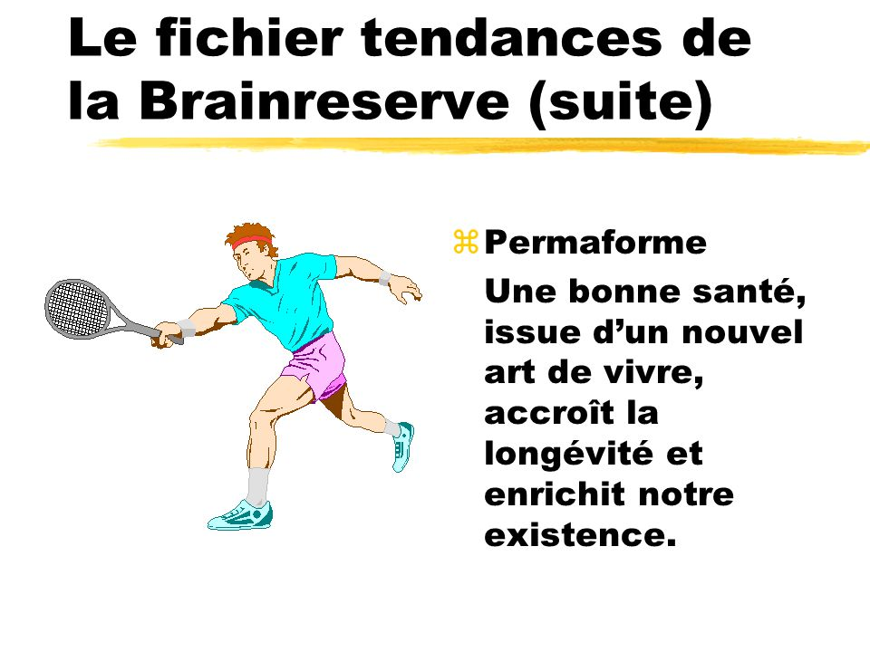 Le fichier tendances de la Brainreserve (suite) zPermaforme Une bonne santé, issue dun nouvel art de vivre, accroît la longévité et enrichit notre existence.
