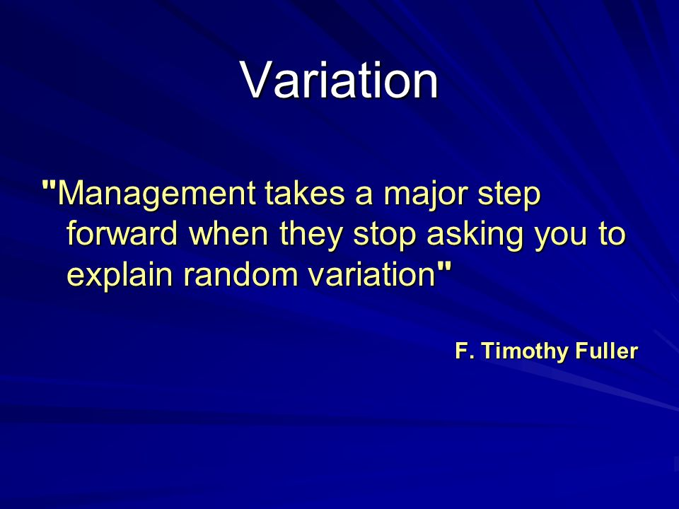 Variation Failure to understand variation is a central problem of management Lloyd S Nelson