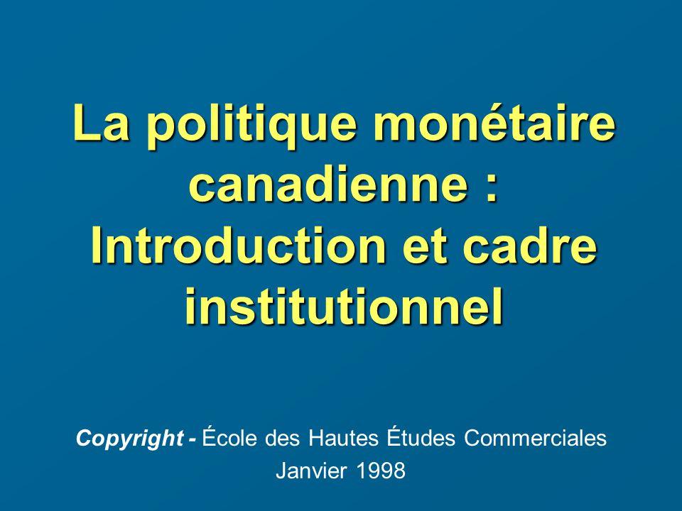 La politique monétaire canadienne : Introduction et cadre institutionnel Copyright - École des Hautes Études Commerciales Janvier 1998