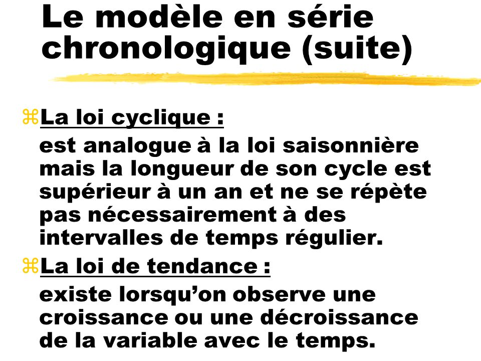 Le modèle en série chronologique (suite) zLa loi cyclique : est analogue à la loi saisonnière mais la longueur de son cycle est supérieur à un an et ne se répète pas nécessairement à des intervalles de temps régulier.