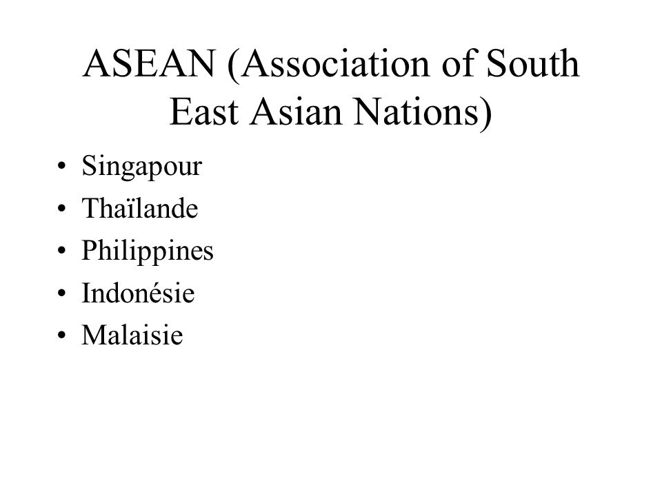 ASEAN (Association of South East Asian Nations) Singapour Thaïlande Philippines Indonésie Malaisie