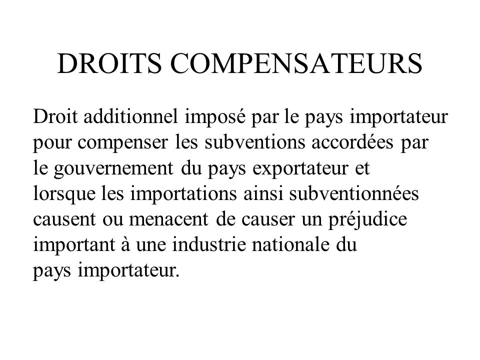 DROITS COMPENSATEURS Droit additionnel imposé par le pays importateur pour compenser les subventions accordées par le gouvernement du pays exportateur