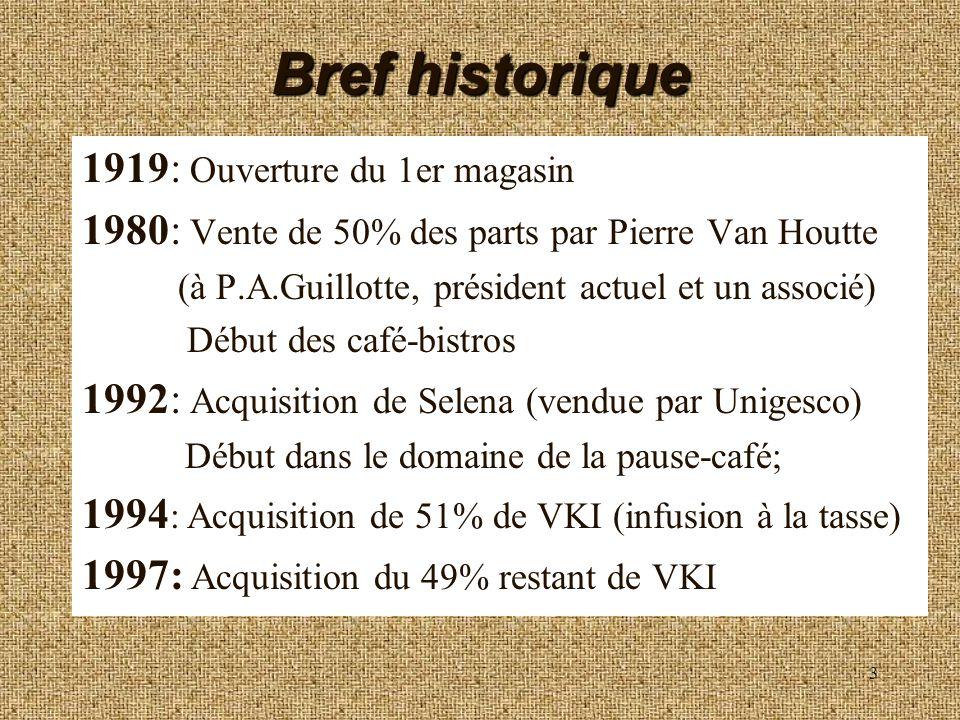 3 Bref historique 1919: Ouverture du 1er magasin 1980: Vente de 50% des parts par Pierre Van Houtte (à P.A.Guillotte, président actuel et un associé)