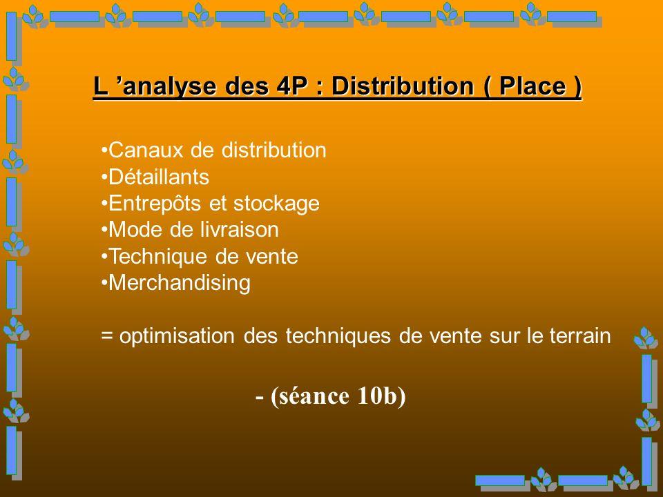 - (séance 10b) L analyse des 4P : Distribution ( Place ) Canaux de distribution Détaillants Entrepôts et stockage Mode de livraison Technique de vente Merchandising = optimisation des techniques de vente sur le terrain