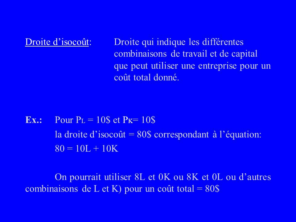 2. Droite disocoût - Examinons comment représenter les coûts de production de lentreprise. - Supposons que la firme nemploie que 2 inputs, L et K. Coû
