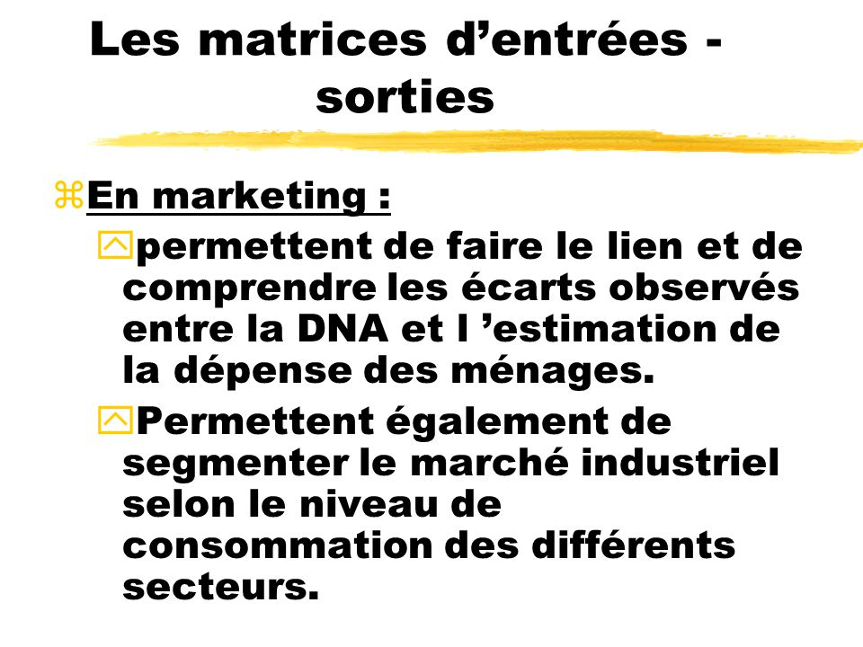 Les matrices dentrées - sorties zEn marketing : ypermettent de faire le lien et de comprendre les écarts observés entre la DNA et l estimation de la dépense des ménages.