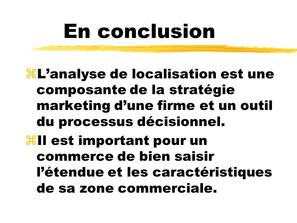 En conclusion zLanalyse de localisation est une composante de la stratégie marketing dune firme et un outil du processus décisionnel. zIl est importan