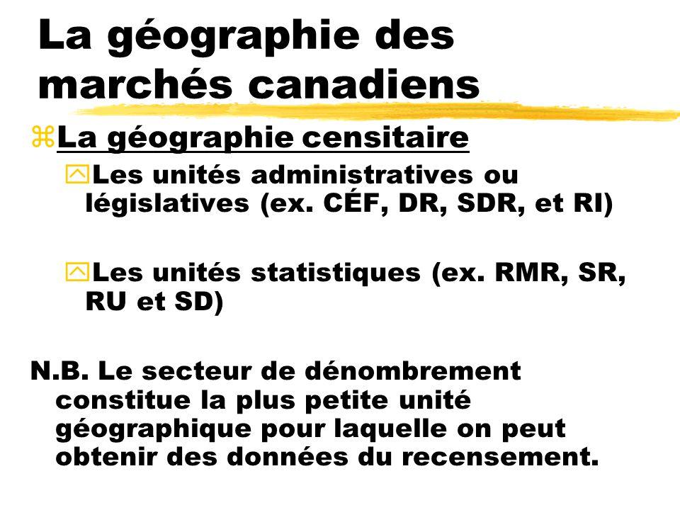 La géographie des marchés canadiens zLa géographie censitaire yLes unités administratives ou législatives (ex. CÉF, DR, SDR, et RI) yLes unités statis