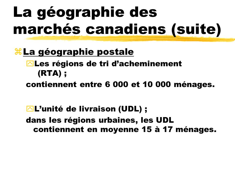 La géographie des marchés canadiens (suite) zLa géographie postale yLes régions de tri dacheminement (RTA) ; contiennent entre 6 000 et 10 000 ménages