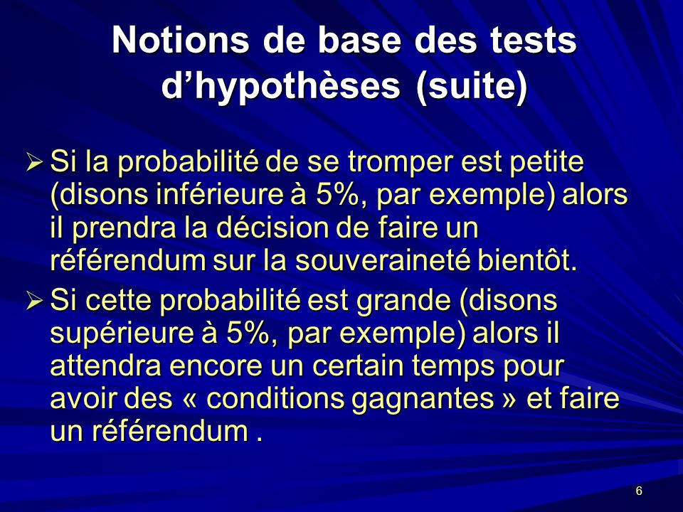 6 Notions de base des tests dhypothèses (suite) Si la probabilité de se tromper est petite (disons inférieure à 5%, par exemple) alors il prendra la décision de faire un référendum sur la souveraineté bientôt.