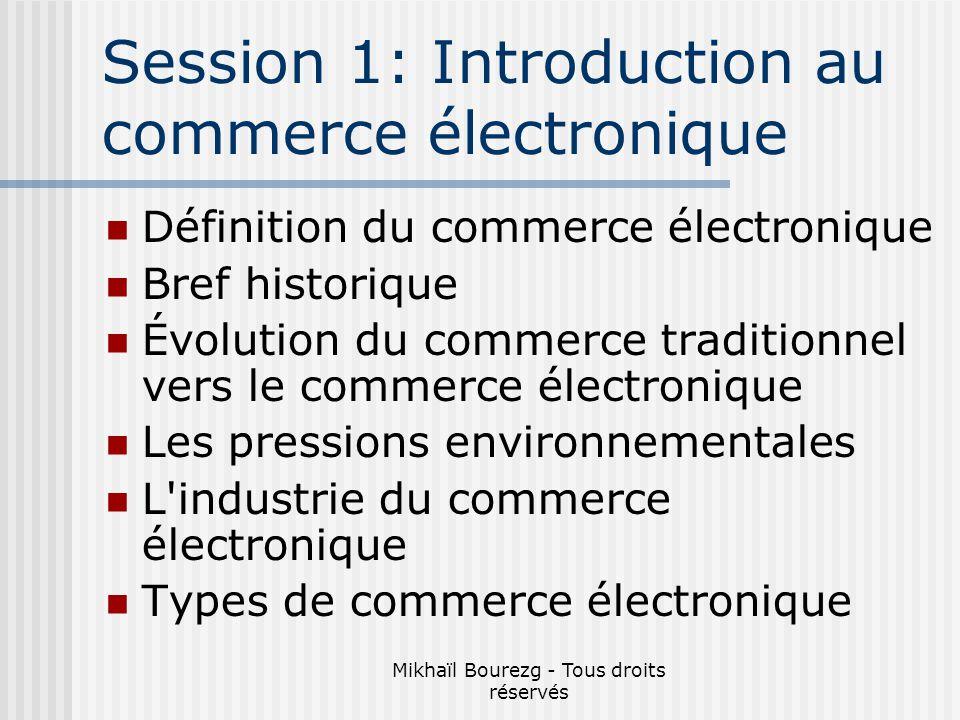 Mikhaïl Bourezg - Tous droits réservés Session 1: Introduction au commerce électronique Définition du commerce électronique Bref historique Évolution du commerce traditionnel vers le commerce électronique Les pressions environnementales L industrie du commerce électronique Types de commerce électronique