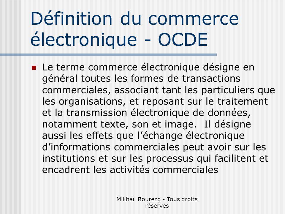Mikhaïl Bourezg - Tous droits réservés Définition du commerce électronique - OCDE Le terme commerce électronique désigne en général toutes les formes de transactions commerciales, associant tant les particuliers que les organisations, et reposant sur le traitement et la transmission électronique de données, notamment texte, son et image.