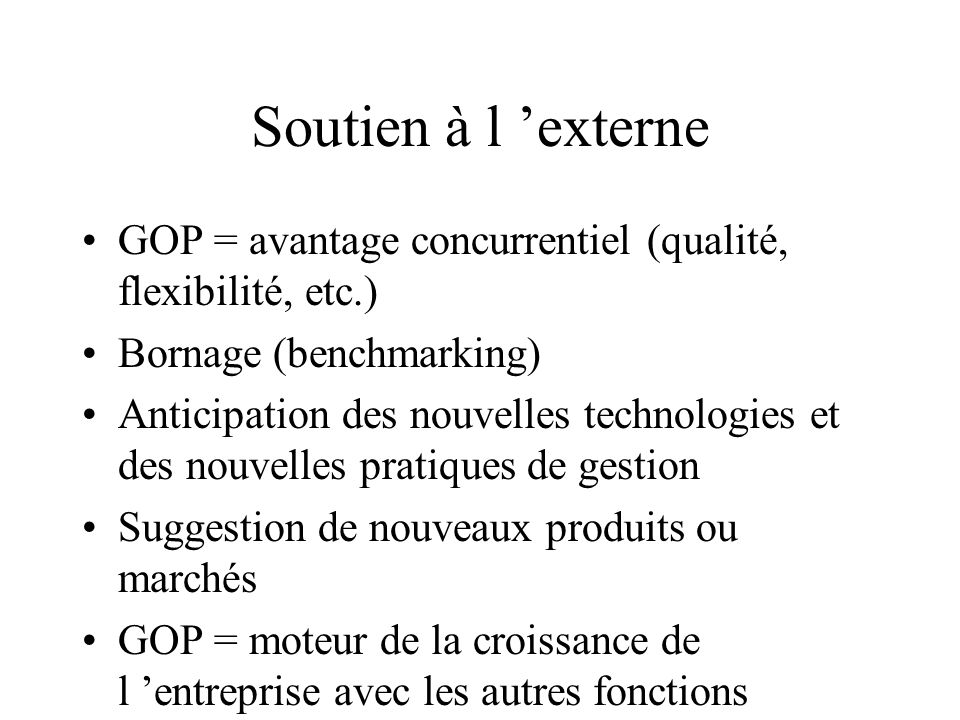 Soutien à l externe GOP = avantage concurrentiel (qualité, flexibilité, etc.) Bornage (benchmarking) Anticipation des nouvelles technologies et des no