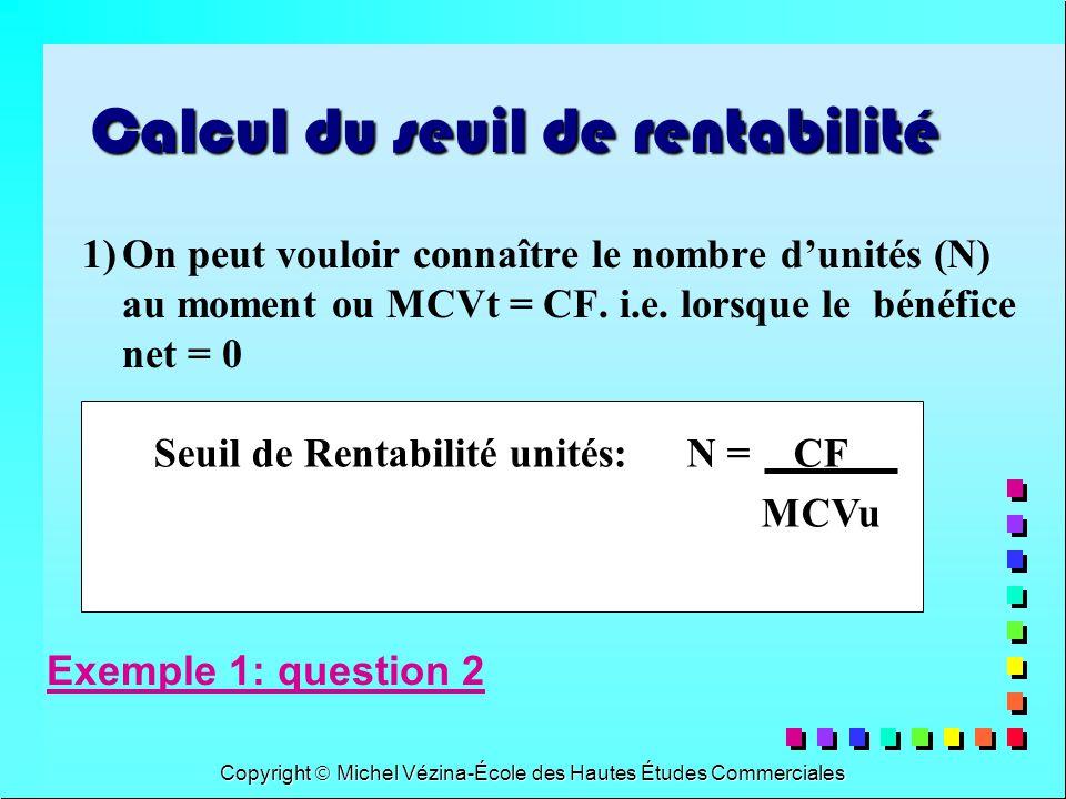 Copyright Michel Vézina-École des Hautes Études Commerciales Seuil de Rentabilité unités:N = CF MCVu Calcul du seuil de rentabilité 1)On peut vouloir