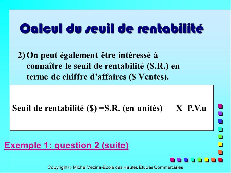Copyright Michel Vézina-École des Hautes Études Commerciales Seuil de rentabilité ($) =S.R. (en unités) X P.V.u Calcul du seuil de rentabilité 2)On pe