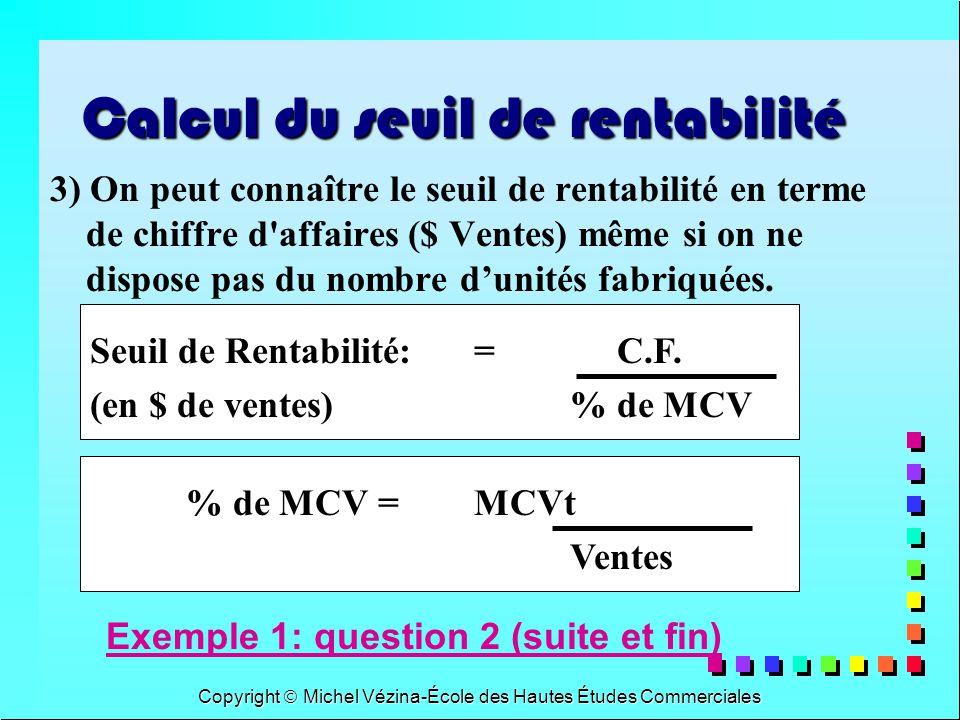 Copyright Michel Vézina-École des Hautes Études Commerciales Seuil de Rentabilité:= C.F. (en $ de ventes)% de MCV Calcul du seuil de rentabilité 3) On