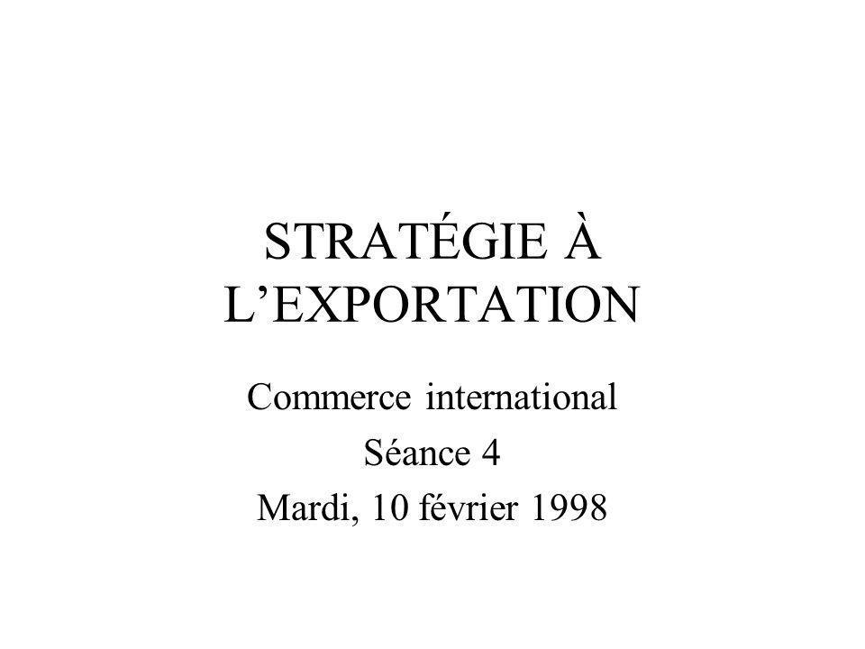 STRATÉGIE À LEXPORTATION Commerce international Séance 4 Mardi, 10 février 1998