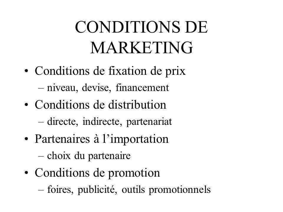 CONDITIONS DE MARKETING Conditions de fixation de prix –niveau, devise, financement Conditions de distribution –directe, indirecte, partenariat Parten