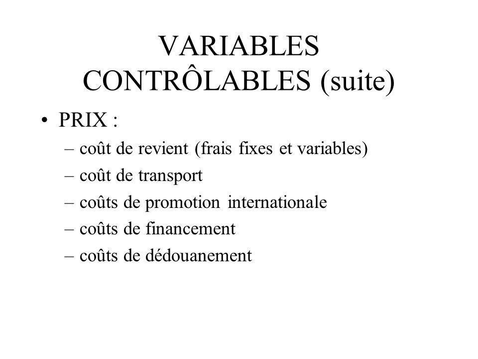 VARIABLES CONTRÔLABLES (suite) PRIX : –coût de revient (frais fixes et variables) –coût de transport –coûts de promotion internationale –coûts de fina