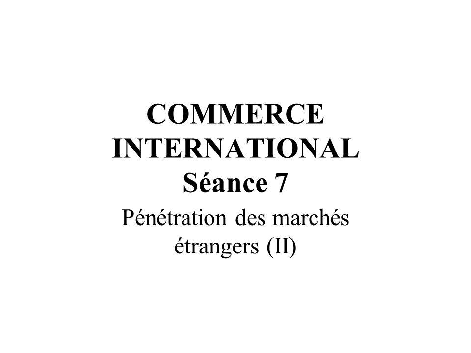 COMMERCE INTERNATIONAL Séance 7 Pénétration des marchés étrangers (II)
