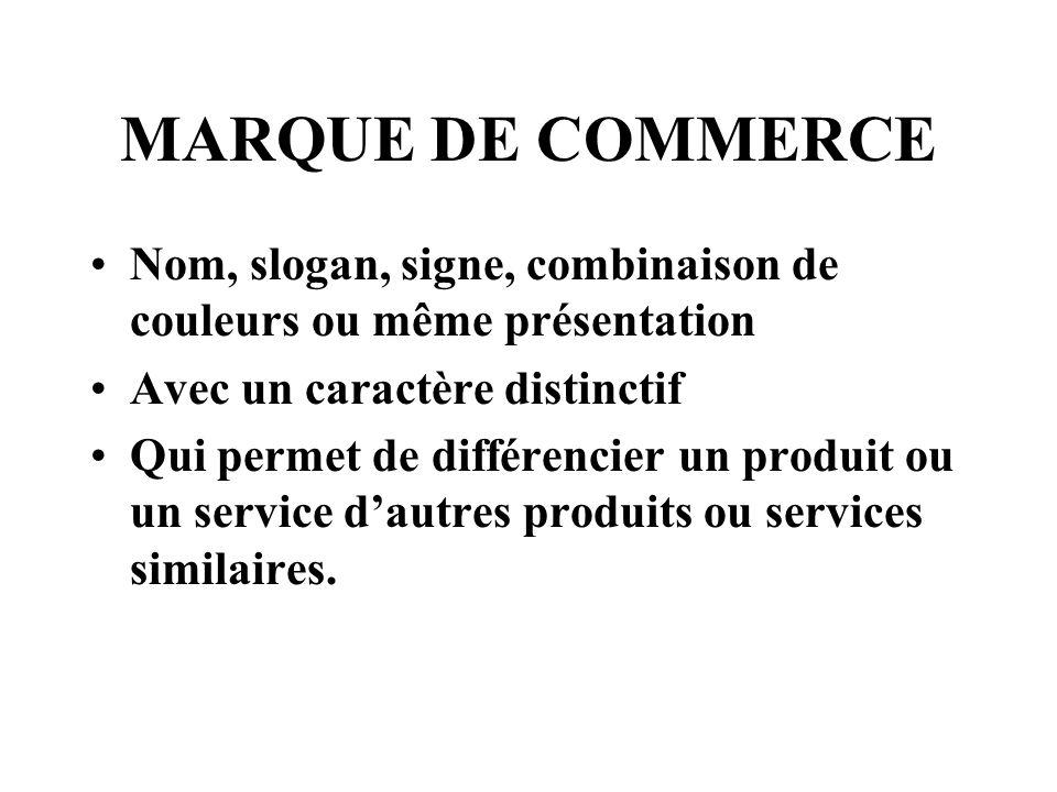 MARQUE DE COMMERCE Nom, slogan, signe, combinaison de couleurs ou même présentation Avec un caractère distinctif Qui permet de différencier un produit ou un service dautres produits ou services similaires.