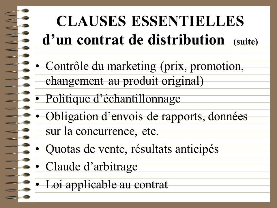 CLAUSES ESSENTIELLES dun contrat de distribution (suite) Contrôle du marketing (prix, promotion, changement au produit original) Politique déchantillo