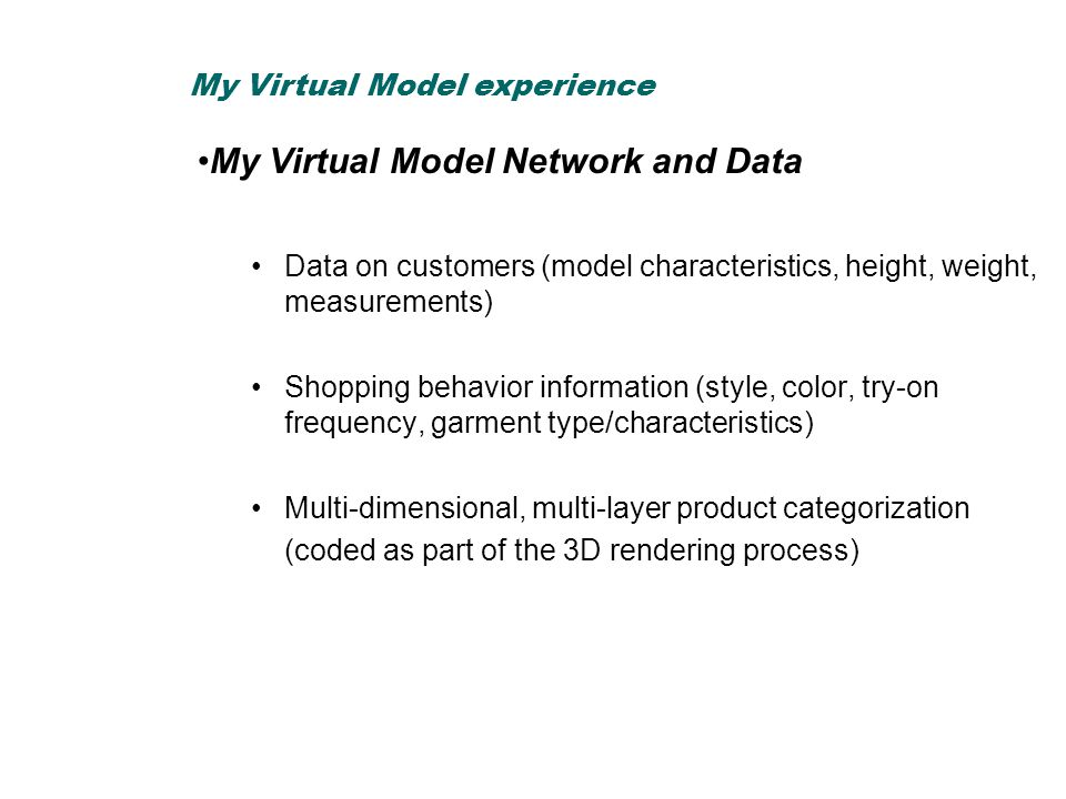 My Virtual Model Network and Data Data on customers (model characteristics, height, weight, measurements) Shopping behavior information (style, color, try-on frequency, garment type/characteristics) Multi-dimensional, multi-layer product categorization (coded as part of the 3D rendering process) My Virtual Model experience