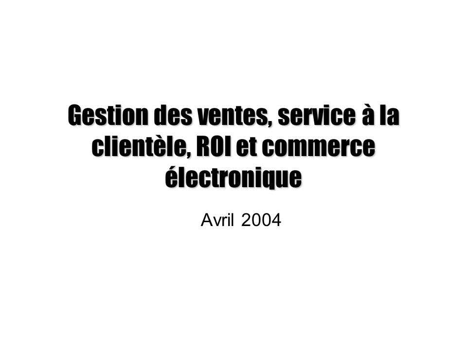 Gestion des ventes, service à la clientèle, ROI et commerce électronique Avril 2004