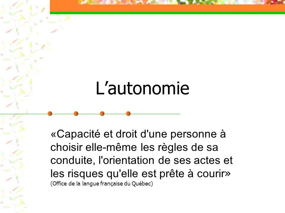 Lautonomie «Capacité et droit d'une personne à choisir elle-même les règles de sa conduite, l'orientation de ses actes et les risques qu'elle est prêt