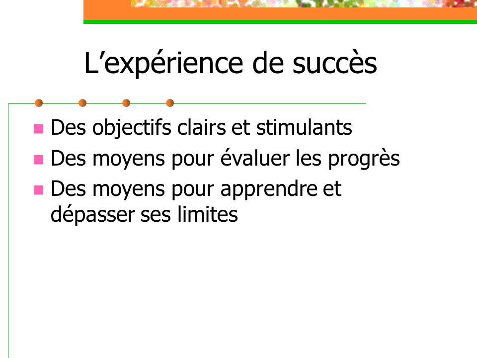 Lexpérience de succès Des objectifs clairs et stimulants Des moyens pour évaluer les progrès Des moyens pour apprendre et dépasser ses limites